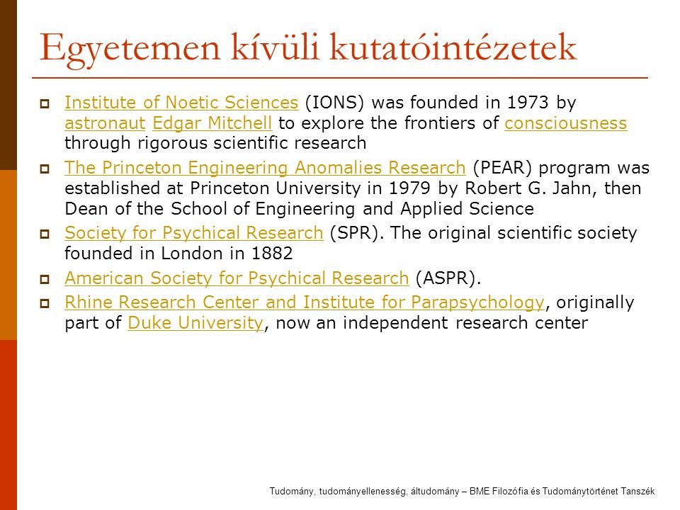Egyetemen kívüli kutatóintézetek  Institute of Noetic Sciences (IONS) was founded in 1973 by astronaut Edgar Mitchell to explore the frontiers of consciousness through rigorous scientific research Institute of Noetic Sciences astronautEdgar Mitchellconsciousness  The Princeton Engineering Anomalies Research (PEAR) program was established at Princeton University in 1979 by Robert G.