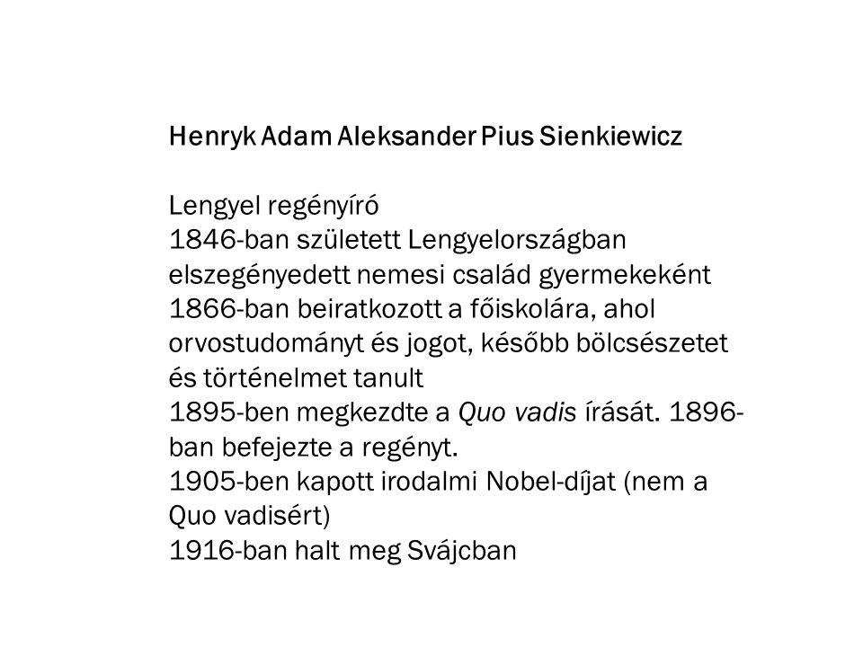 Henryk Adam Aleksander Pius Sienkiewicz Lengyel regényíró 1846-ban született Lengyelországban elszegényedett nemesi család gyermekeként 1866-ban beiratkozott a főiskolára, ahol orvostudományt és jogot, később bölcsészetet és történelmet tanult 1895-ben megkezdte a Quo vadis írását.