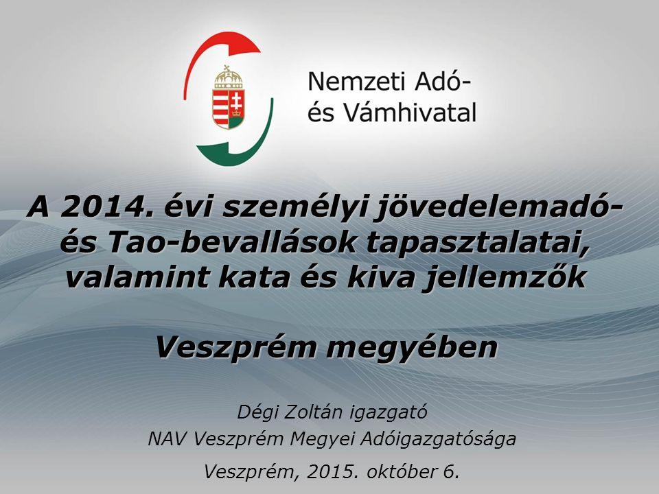 A 2014. évi személyi jövedelemadó- és Tao-bevallások tapasztalatai, valamint kata és kiva jellemzők Veszprém megyében Dégi Zoltán igazgató NAV Veszpré