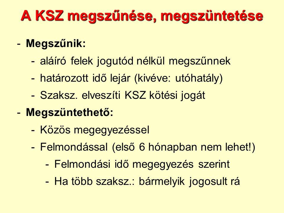 A KSZ megszűnése, megszüntetése -Megszűnik: -aláíró felek jogutód nélkül megszűnnek -határozott idő lejár (kivéve: utóhatály) -Szaksz. elveszíti KSZ k