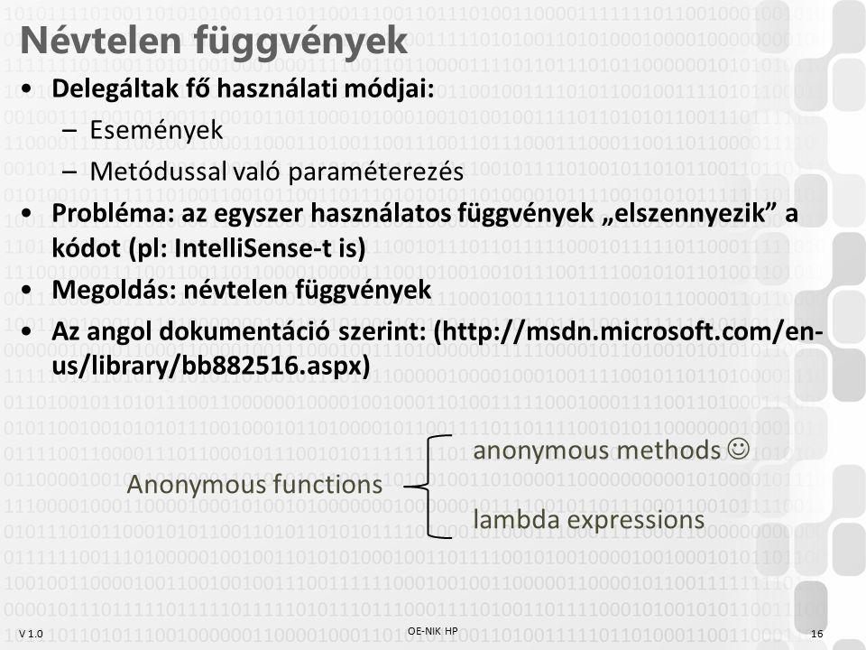 """V 1.0 Névtelen függvények Delegáltak fő használati módjai: –Események –Metódussal való paraméterezés Probléma: az egyszer használatos függvények """"elszennyezik a kódot (pl: IntelliSense-t is) Megoldás: névtelen függvények Az angol dokumentáció szerint: (http://msdn.microsoft.com/en- us/library/bb882516.aspx) OE-NIK HP 16 anonymous methods Anonymous functions lambda expressions"""
