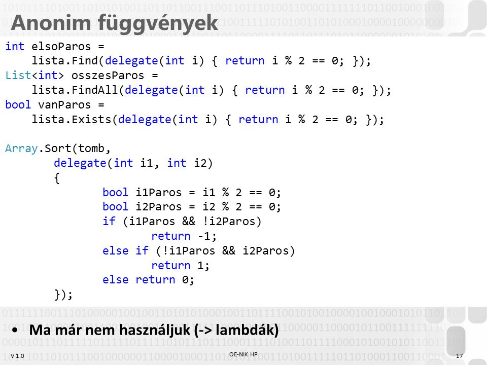 V 1.0 Anonim függvények Ma már nem használjuk (-> lambdák) OE-NIK HP 17 int elsoParos = lista.Find(delegate(int i) { return i % 2 == 0; }); List osszesParos = lista.FindAll(delegate(int i) { return i % 2 == 0; }); bool vanParos = lista.Exists(delegate(int i) { return i % 2 == 0; }); Array.Sort(tomb, delegate(int i1, int i2) { bool i1Paros = i1 % 2 == 0; bool i2Paros = i2 % 2 == 0; if (i1Paros && !i2Paros) return -1; else if (!i1Paros && i2Paros) return 1; else return 0; });