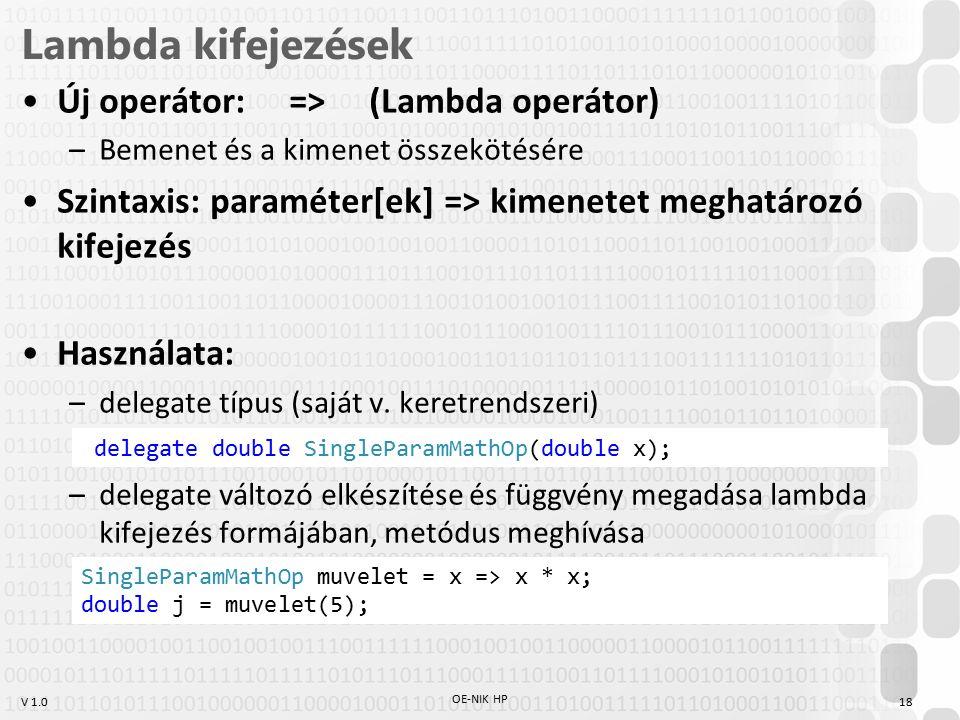 V 1.0 Lambda kifejezések Új operátor: => (Lambda operátor) –Bemenet és a kimenet összekötésére Szintaxis: paraméter[ek] => kimenetet meghatározó kifejezés Használata: –delegate típus (saját v.