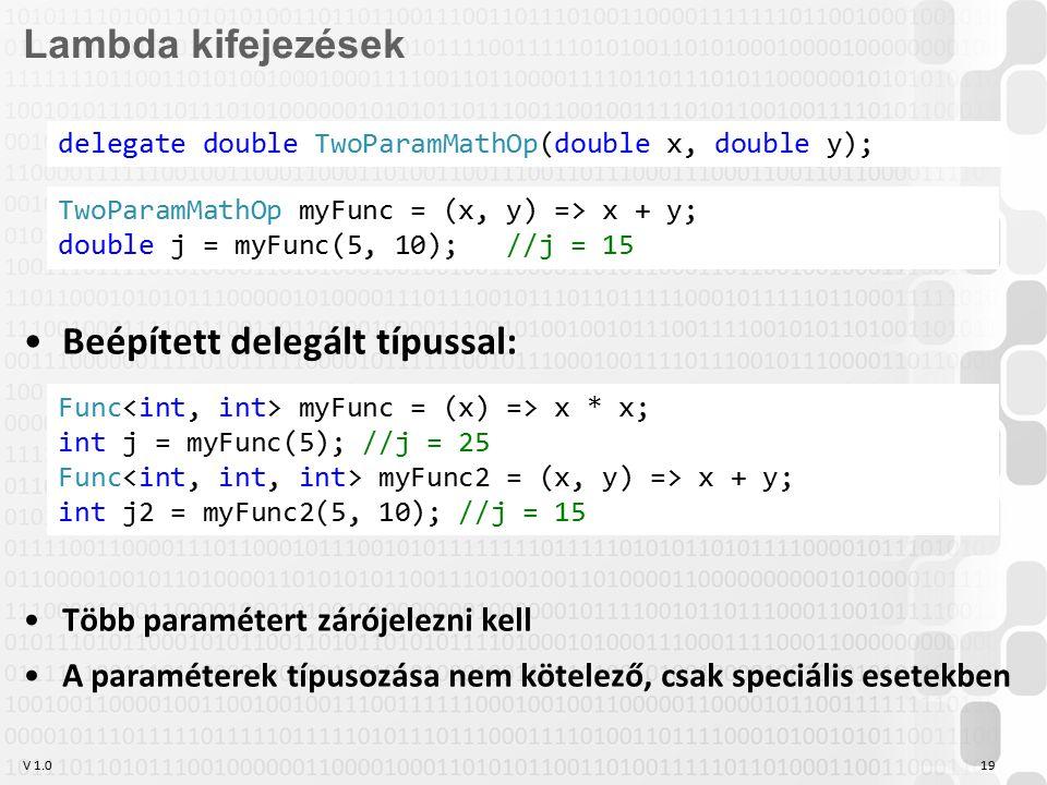 V 1.019 Lambda kifejezések Beépített delegált típussal: Több paramétert zárójelezni kell A paraméterek típusozása nem kötelező, csak speciális esetekben delegate double TwoParamMathOp(double x, double y); TwoParamMathOp myFunc = (x, y) => x + y; double j = myFunc(5, 10); //j = 15 Func myFunc = (x) => x * x; int j = myFunc(5); //j = 25 Func myFunc2 = (x, y) => x + y; int j2 = myFunc2(5, 10); //j = 15