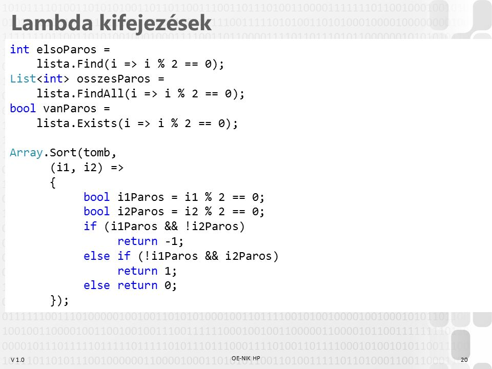 V 1.0 Lambda kifejezések OE-NIK HP 20 int elsoParos = lista.Find(i => i % 2 == 0); List osszesParos = lista.FindAll(i => i % 2 == 0); bool vanParos = lista.Exists(i => i % 2 == 0); Array.Sort(tomb, (i1, i2) => { bool i1Paros = i1 % 2 == 0; bool i2Paros = i2 % 2 == 0; if (i1Paros && !i2Paros) return -1; else if (!i1Paros && i2Paros) return 1; else return 0; });