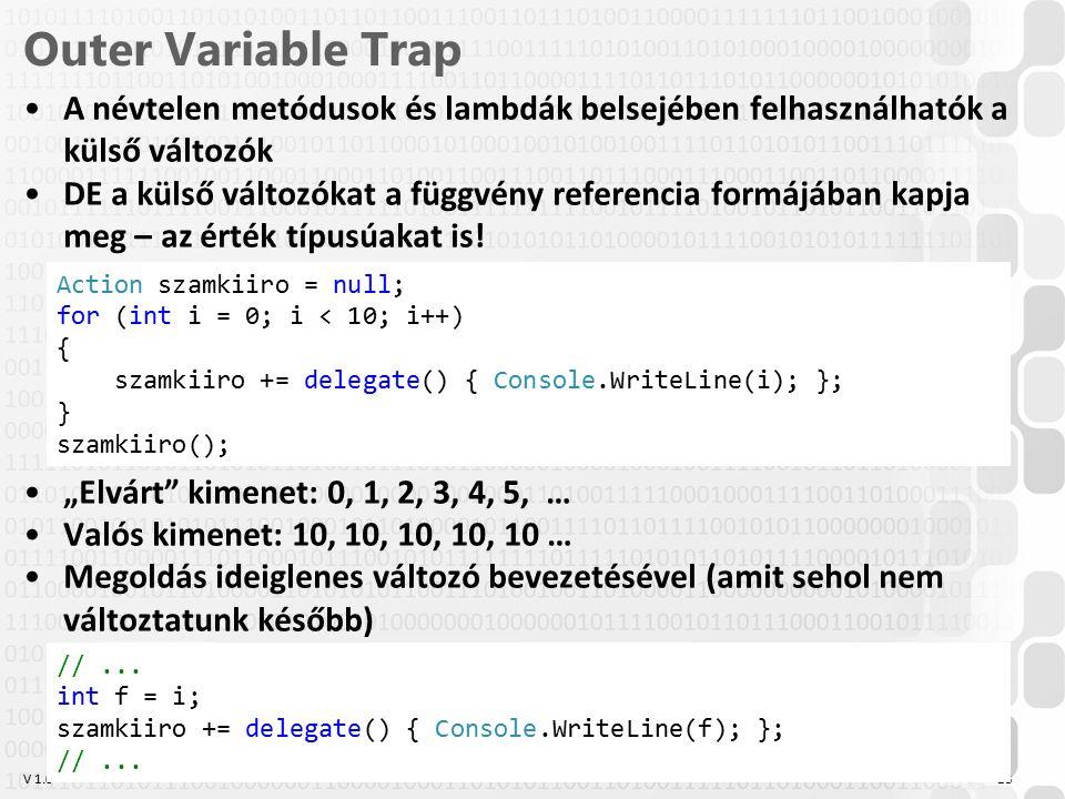V 1.0 Outer Variable Trap A névtelen metódusok és lambdák belsejében felhasználhatók a külső változók DE a külső változókat a függvény referencia formájában kapja meg – az érték típusúakat is.