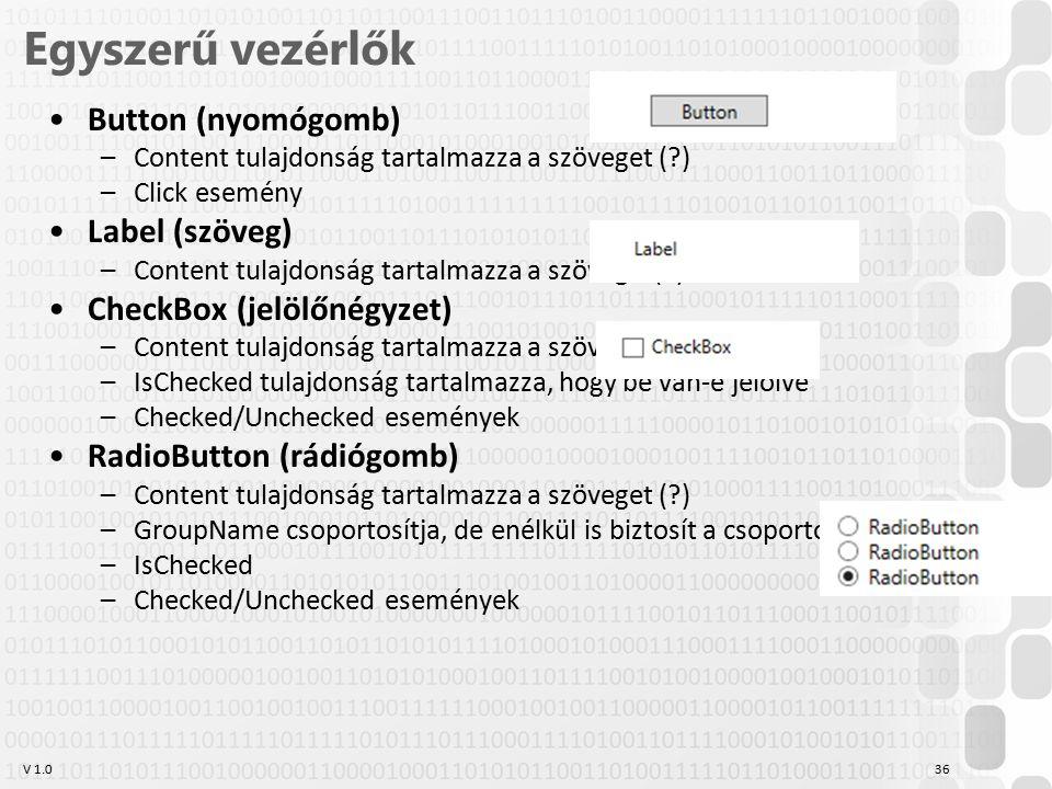 V 1.0 Egyszerű vezérlők Button (nyomógomb) –Content tulajdonság tartalmazza a szöveget ( ) –Click esemény Label (szöveg) –Content tulajdonság tartalmazza a szöveget( ) CheckBox (jelölőnégyzet) –Content tulajdonság tartalmazza a szöveget ( ) –IsChecked tulajdonság tartalmazza, hogy be van-e jelölve –Checked/Unchecked események RadioButton (rádiógomb) –Content tulajdonság tartalmazza a szöveget ( ) –GroupName csoportosítja, de enélkül is biztosít a csoportosításra logikát –IsChecked –Checked/Unchecked események 36