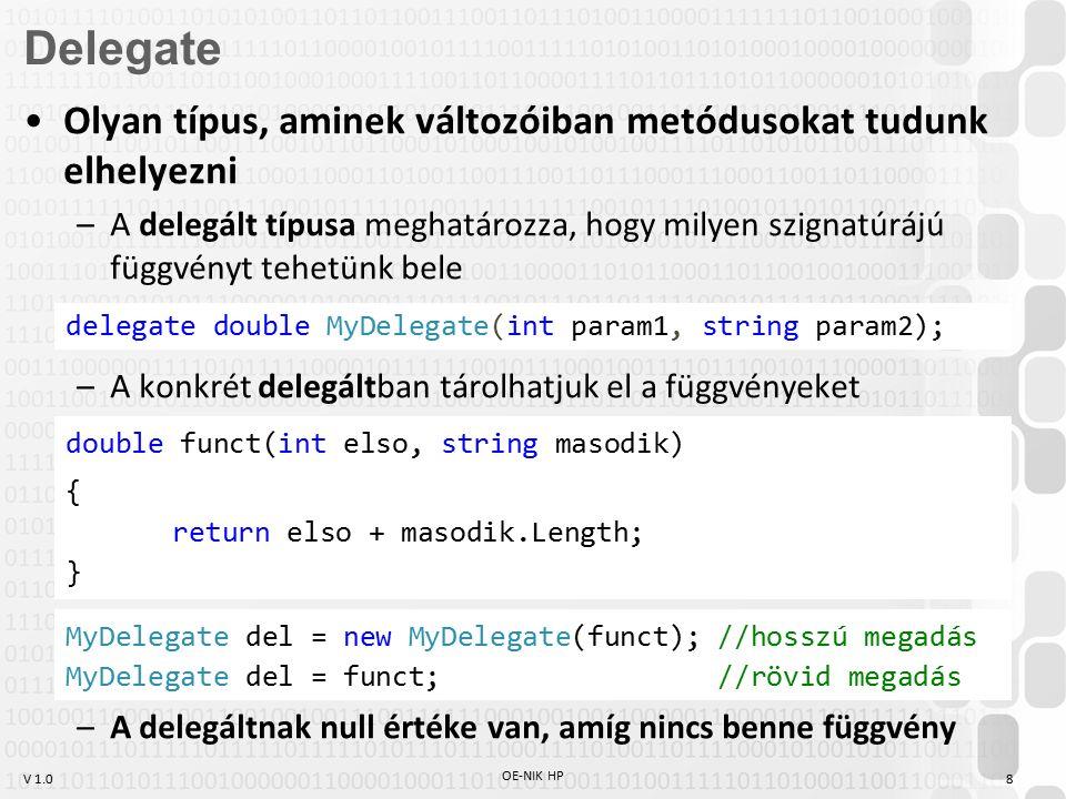 V 1.0 OE-NIK HP 8 Olyan típus, aminek változóiban metódusokat tudunk elhelyezni –A delegált típusa meghatározza, hogy milyen szignatúrájú függvényt tehetünk bele –A konkrét delegáltban tárolhatjuk el a függvényeket –A delegáltnak null értéke van, amíg nincs benne függvény Delegate delegate double MyDelegate(int param1, string param2); double funct(int elso, string masodik) { return elso + masodik.Length; } MyDelegate del = new MyDelegate(funct); //hosszú megadás MyDelegate del = funct; //rövid megadás