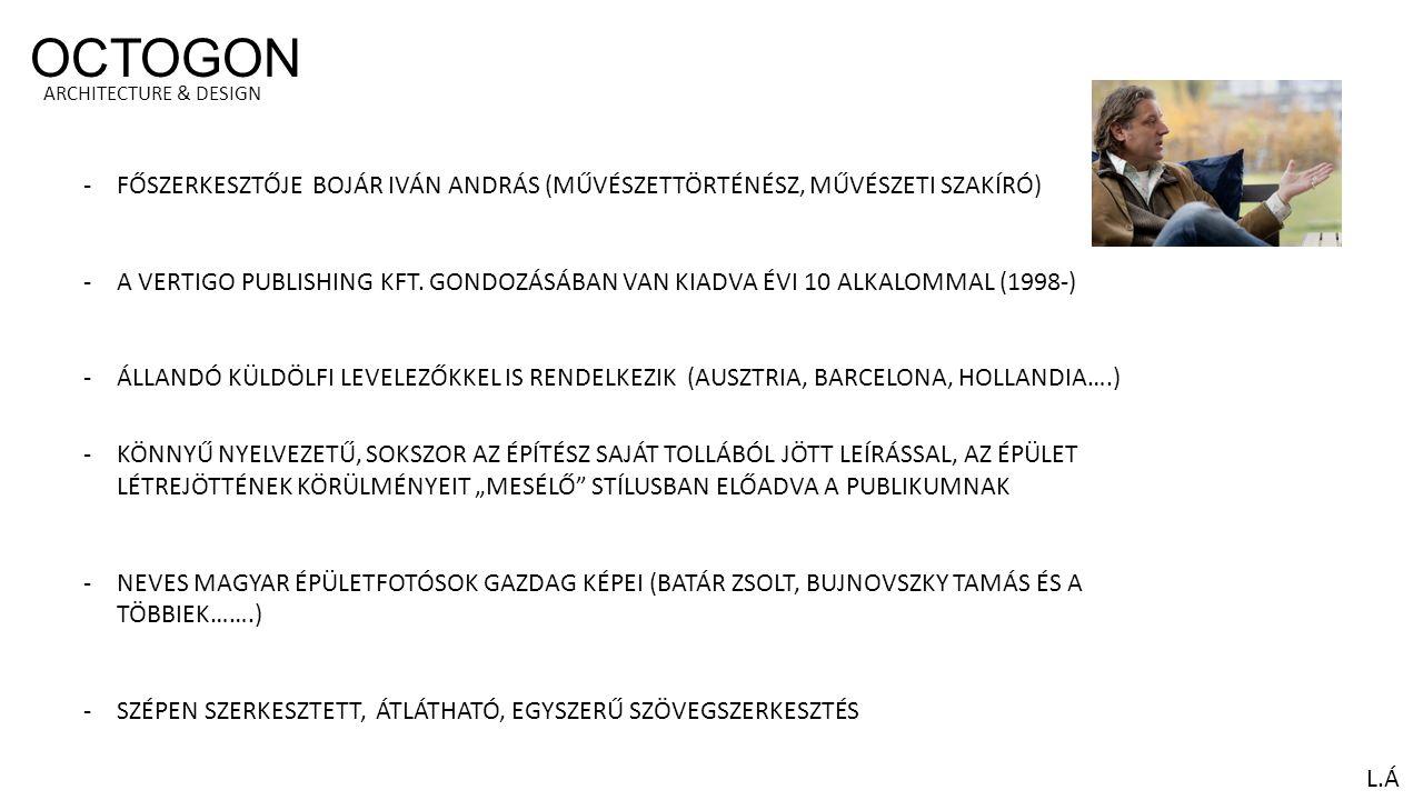 OCTOGON ARCHITECTURE & DESIGN L.Á -FŐSZERKESZTŐJE BOJÁR IVÁN ANDRÁS (MŰVÉSZETTÖRTÉNÉSZ, MŰVÉSZETI SZAKÍRÓ) -A VERTIGO PUBLISHING KFT.