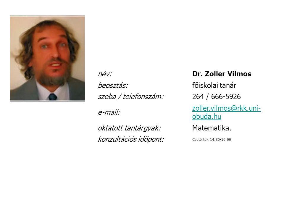 név:Dr. Zoller Vilmos beosztás:főiskolai tanár szoba / telefonszám:264 / 666-5926 e-mail: zoller.vilmos@rkk.uni- obuda.hu oktatott tantárgyak:Matemati