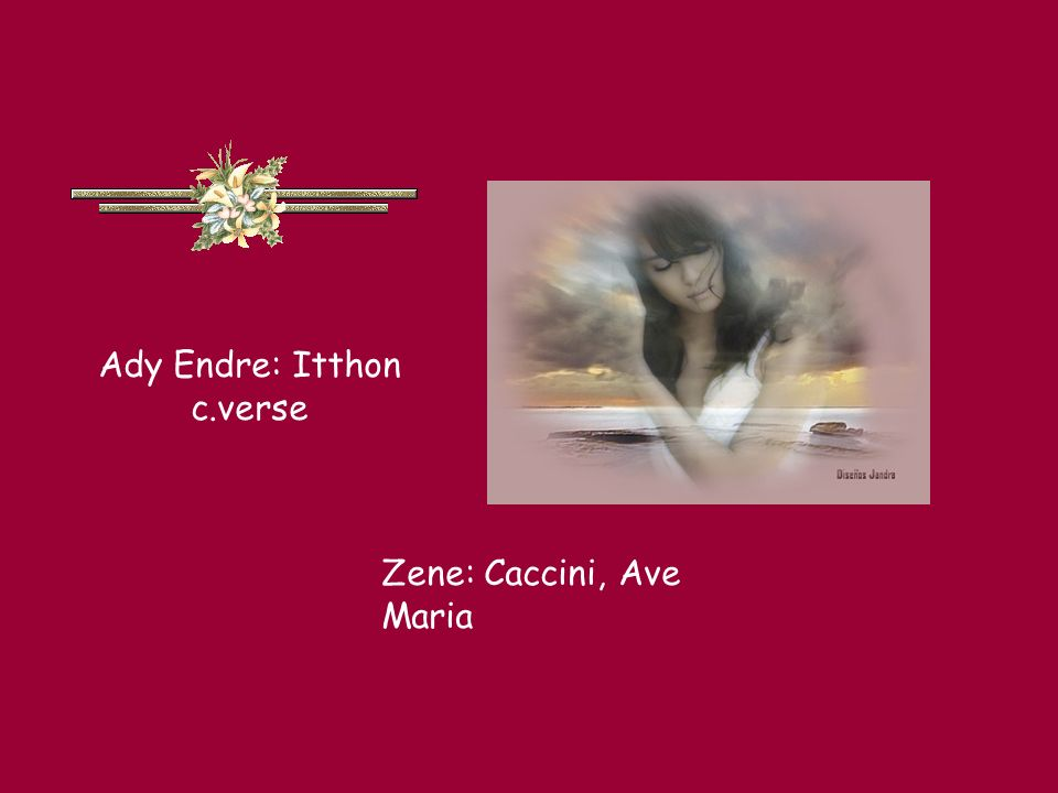 Ady Endre: Itthon c.verse Zene: Caccini, Ave Maria