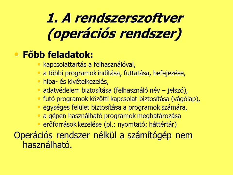 1. A rendszerszoftver (operációs rendszer) Főbb feladatok: kapcsolattartás a felhasználóval, a többi programok indítása, futtatása, befejezése, hiba-