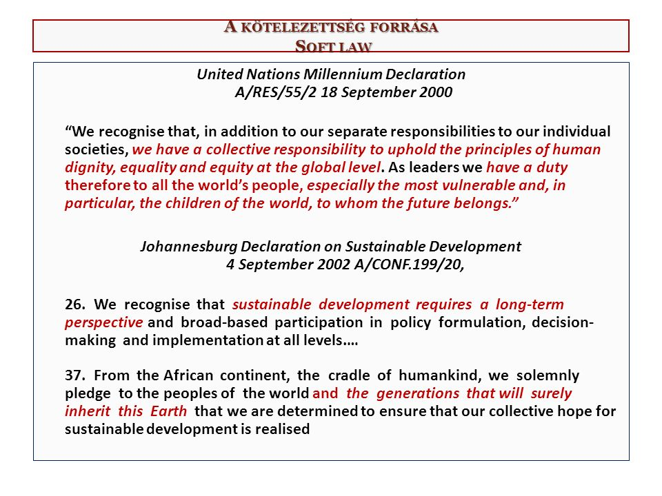 A KÖTELEZETTSÉG FORRÁSA S OFT LAW United Nations Millennium Declaration A/RES/55/2 18 September 2000 We recognise that, in addition to our separate responsibilities to our individual societies, we have a collective responsibility to uphold the principles of human dignity, equality and equity at the global level.