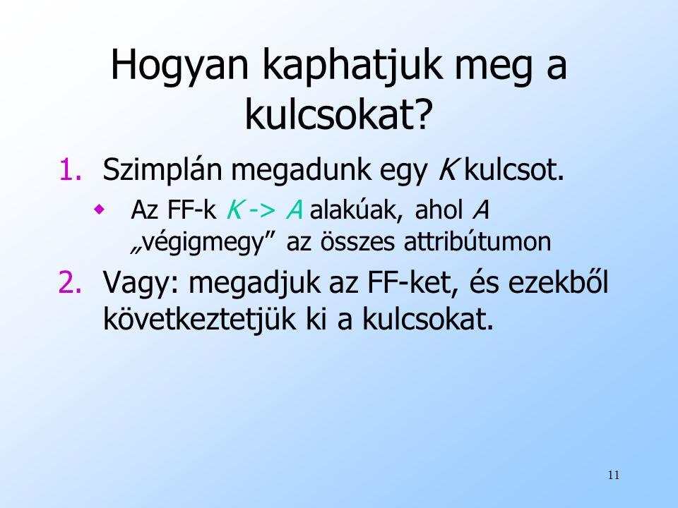 """11 Hogyan kaphatjuk meg a kulcsokat? 1.Szimplán megadunk egy K kulcsot. wAz FF-k K -> A alakúak, ahol A """"végigmegy"""" az összes attribútumon 2.Vagy: meg"""