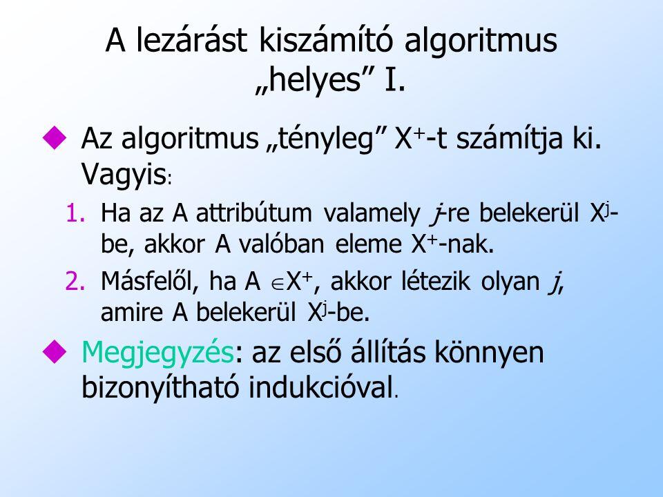 """A lezárást kiszámító algoritmus """"helyes"""" I. uAz algoritmus """"tényleg"""" X + -t számítja ki. Vagyis : 1.Ha az A attribútum valamely j-re belekerül X j - b"""
