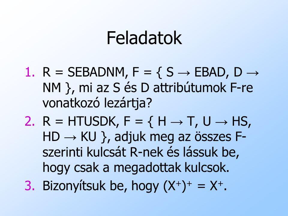 Feladatok 1.R = SEBADNM, F = { S → EBAD, D → NM }, mi az S és D attribútumok F-re vonatkozó lezártja? 2.R = HTUSDK, F = { H → T, U → HS, HD → KU }, ad