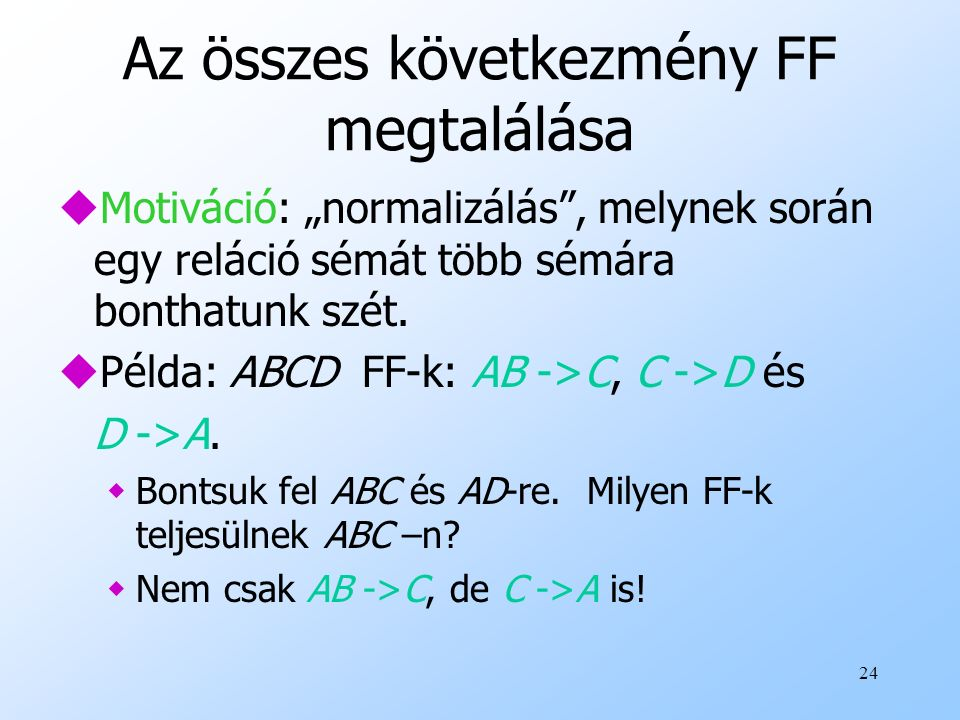 """24 Az összes következmény FF megtalálása uMotiváció: """"normalizálás"""", melynek során egy reláció sémát több sémára bonthatunk szét. uPélda: ABCD FF-k: A"""