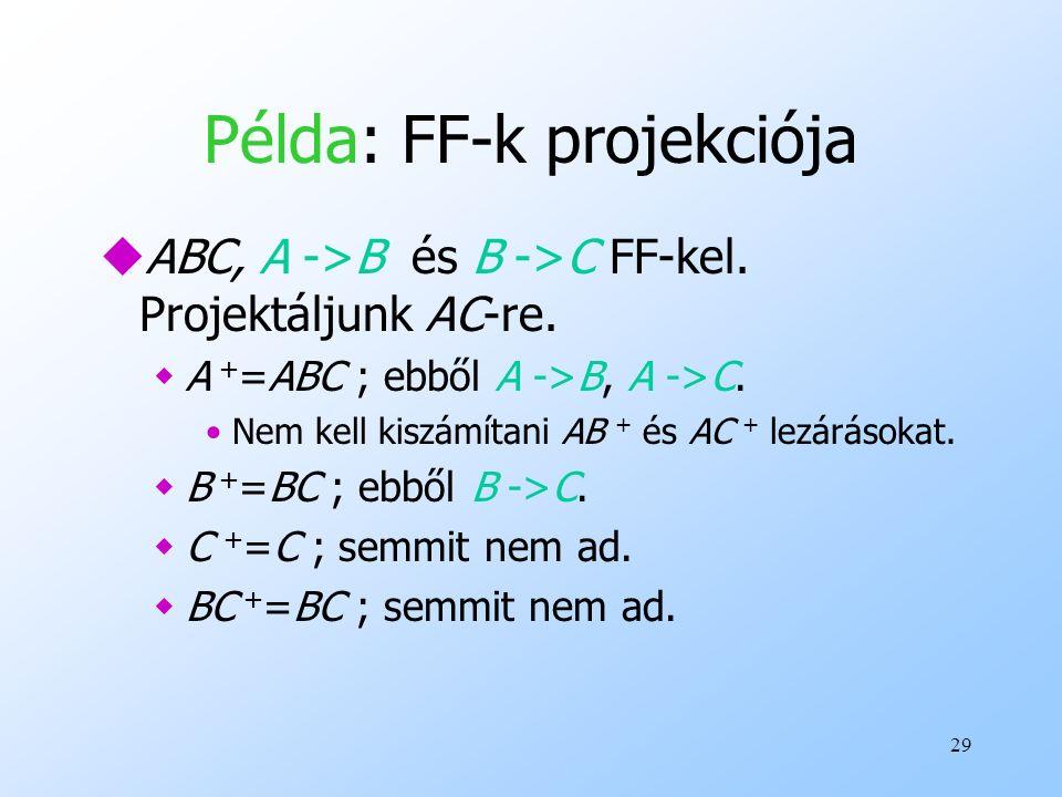 29 Példa: FF-k projekciója uABC, A ->B és B ->C FF-kel. Projektáljunk AC-re. wA + =ABC ; ebből A ->B, A ->C. Nem kell kiszámítani AB + és AC + lezárás