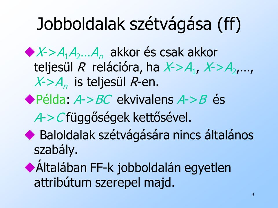 3 Jobboldalak szétvágása (ff) uX->A 1 A 2 …A n akkor és csak akkor teljesül R relációra, ha X->A 1, X->A 2,…, X->A n is teljesül R-en. uPélda: A->BC e