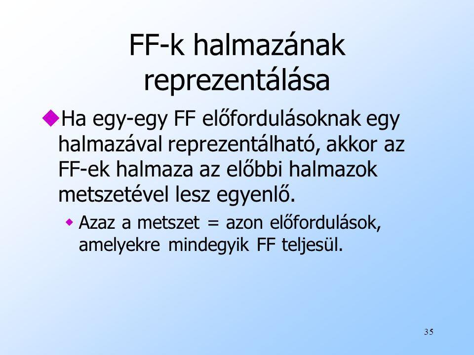 35 FF-k halmazának reprezentálása uHa egy-egy FF előfordulásoknak egy halmazával reprezentálható, akkor az FF-ek halmaza az előbbi halmazok metszetéve