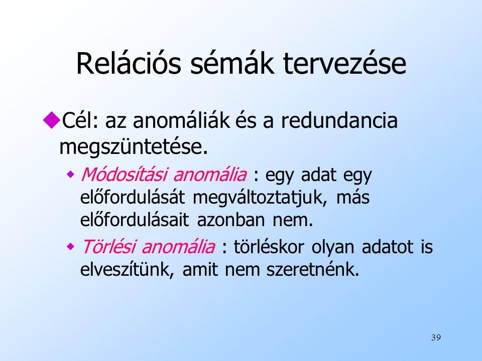 39 Relációs sémák tervezése uCél: az anomáliák és a redundancia megszüntetése. wMódosítási anomália : egy adat egy előfordulását megváltoztatjuk, más