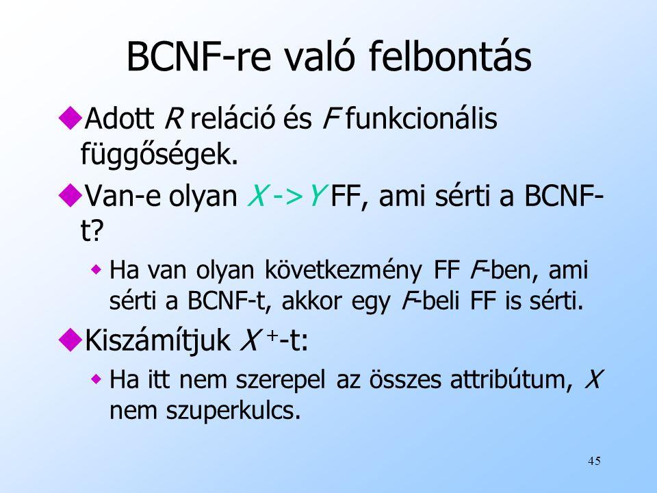 45 BCNF-re való felbontás uAdott R reláció és F funkcionális függőségek. uVan-e olyan X ->Y FF, ami sérti a BCNF- t? wHa van olyan következmény FF F-b