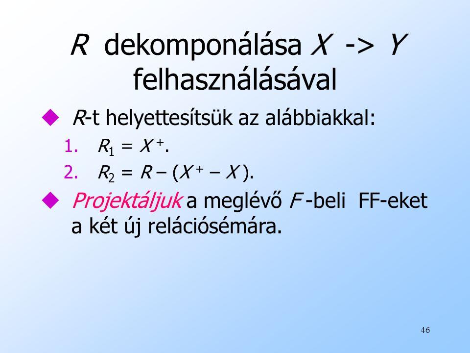 46 R dekomponálása X -> Y felhasználásával uR-t helyettesítsük az alábbiakkal: 1. R 1 = X +. 2. R 2 = R – (X + – X ). uProjektáljuk a meglévő F -beli