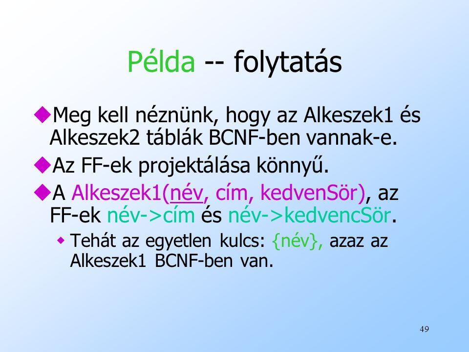 49 Példa -- folytatás uMeg kell néznünk, hogy az Alkeszek1 és Alkeszek2 táblák BCNF-ben vannak-e. uAz FF-ek projektálása könnyű. uA Alkeszek1(név, cím