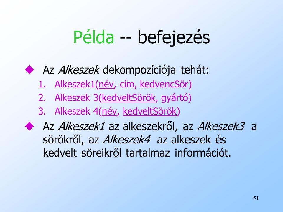 51 Példa -- befejezés uAz Alkeszek dekompozíciója tehát: 1.Alkeszek1(név, cím, kedvencSör) 2.Alkeszek 3(kedveltSörök, gyártó) 3.Alkeszek 4(név, kedvel