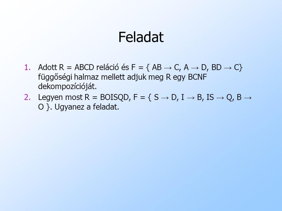 Feladat 1.Adott R = ABCD reláció és F = { AB → C, A → D, BD → C} függőségi halmaz mellett adjuk meg R egy BCNF dekompozícióját. 2.Legyen most R = BOIS