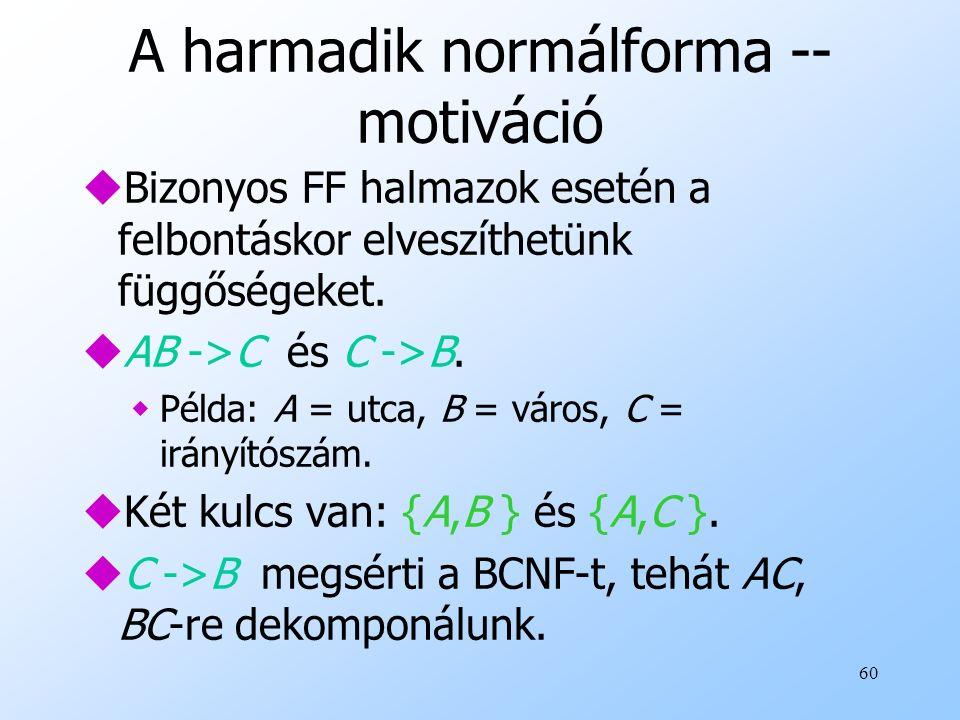 60 A harmadik normálforma -- motiváció uBizonyos FF halmazok esetén a felbontáskor elveszíthetünk függőségeket. uAB ->C és C ->B. wPélda: A = utca, B