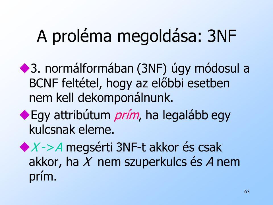 63 A proléma megoldása: 3NF u3. normálformában (3NF) úgy módosul a BCNF feltétel, hogy az előbbi esetben nem kell dekomponálnunk. uEgy attribútum prím