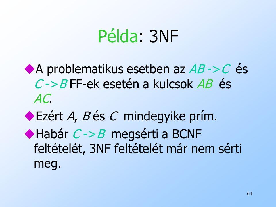 64 Példa: 3NF uA problematikus esetben az AB ->C és C ->B FF-ek esetén a kulcsok AB és AC. uEzért A, B és C mindegyike prím. uHabár C ->B megsérti a B