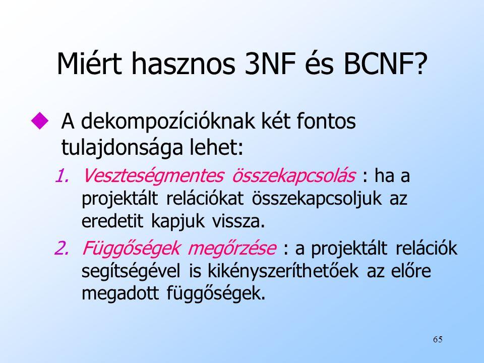 65 Miért hasznos 3NF és BCNF? uA dekompozícióknak két fontos tulajdonsága lehet: 1.Veszteségmentes összekapcsolás : ha a projektált relációkat összeka