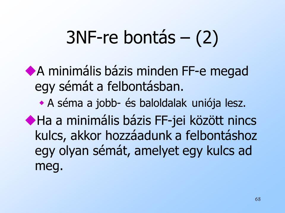 68 3NF-re bontás – (2) uA minimális bázis minden FF-e megad egy sémát a felbontásban. wA séma a jobb- és baloldalak uniója lesz. uHa a minimális bázis