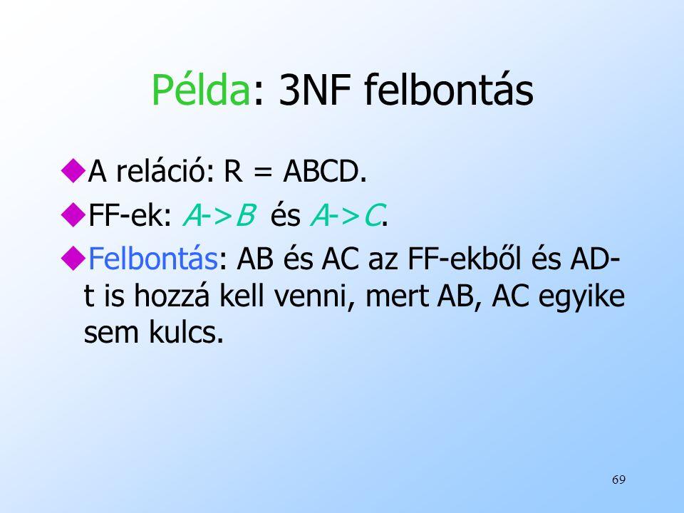 69 Példa: 3NF felbontás uA reláció: R = ABCD. uFF-ek: A->B és A->C. uFelbontás: AB és AC az FF-ekből és AD- t is hozzá kell venni, mert AB, AC egyike