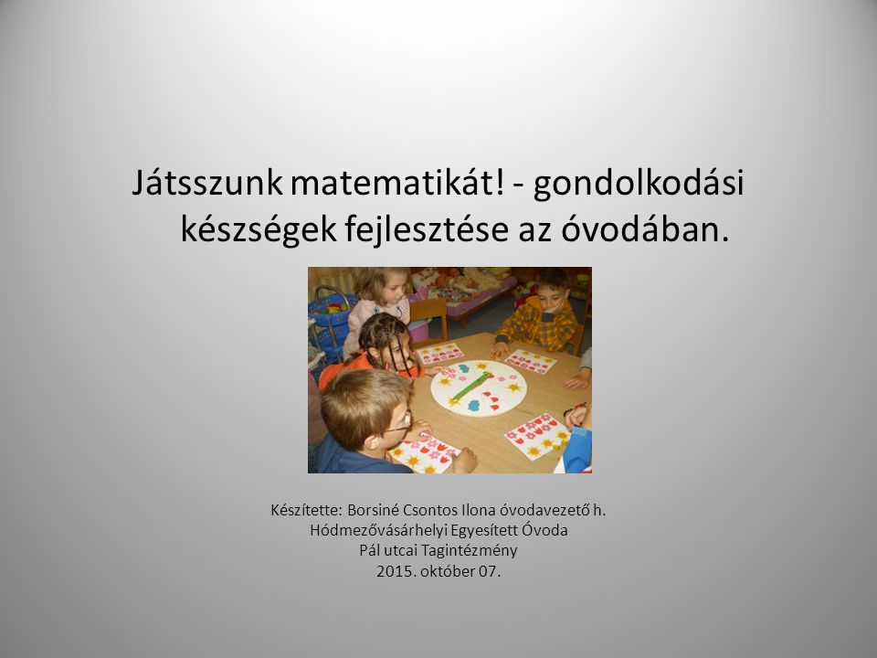 Játsszunk matematikát! - gondolkodási készségek fejlesztése az óvodában. Készítette: Borsiné Csontos Ilona óvodavezető h. Hódmezővásárhelyi Egyesített
