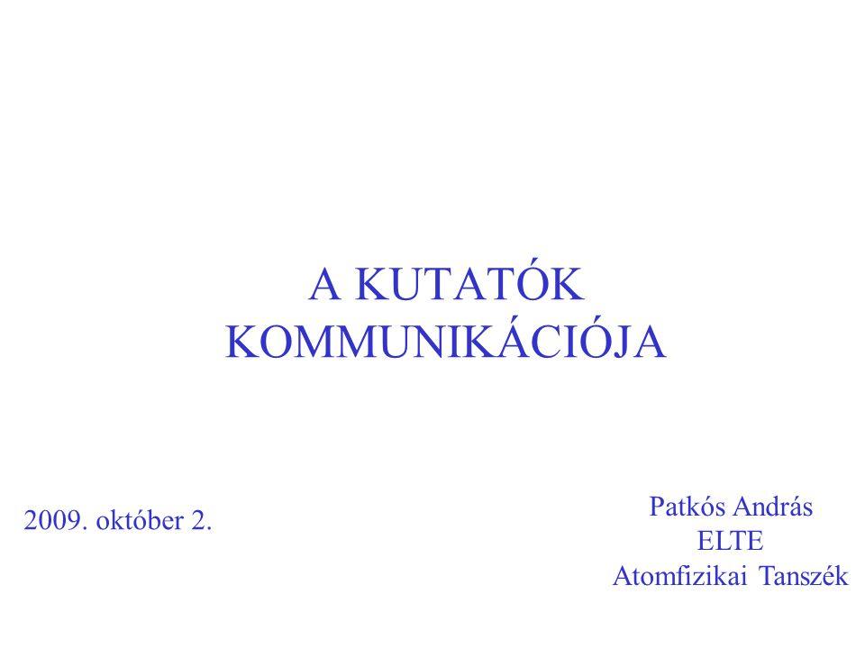 A KUTATÓK KOMMUNIKÁCIÓJA Patkós András ELTE Atomfizikai Tanszék 2009. október 2.