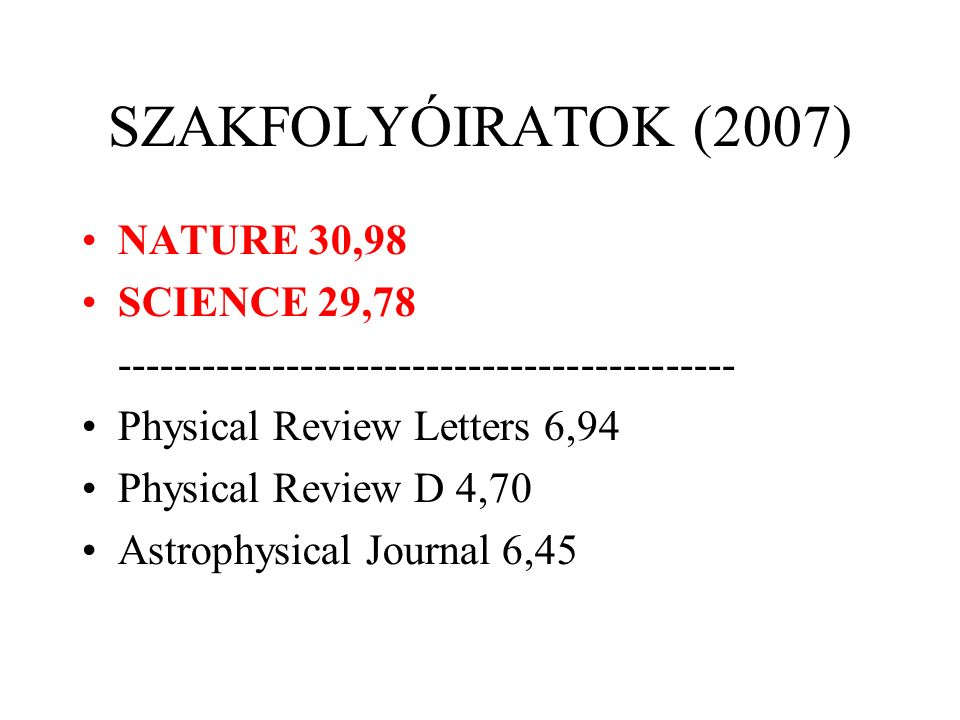 SZAKFOLYÓIRATOK (2007)‏ NATURE 30,98 SCIENCE 29,78 -------------------------------------------- Physical Review Letters 6,94 Physical Review D 4,70 As