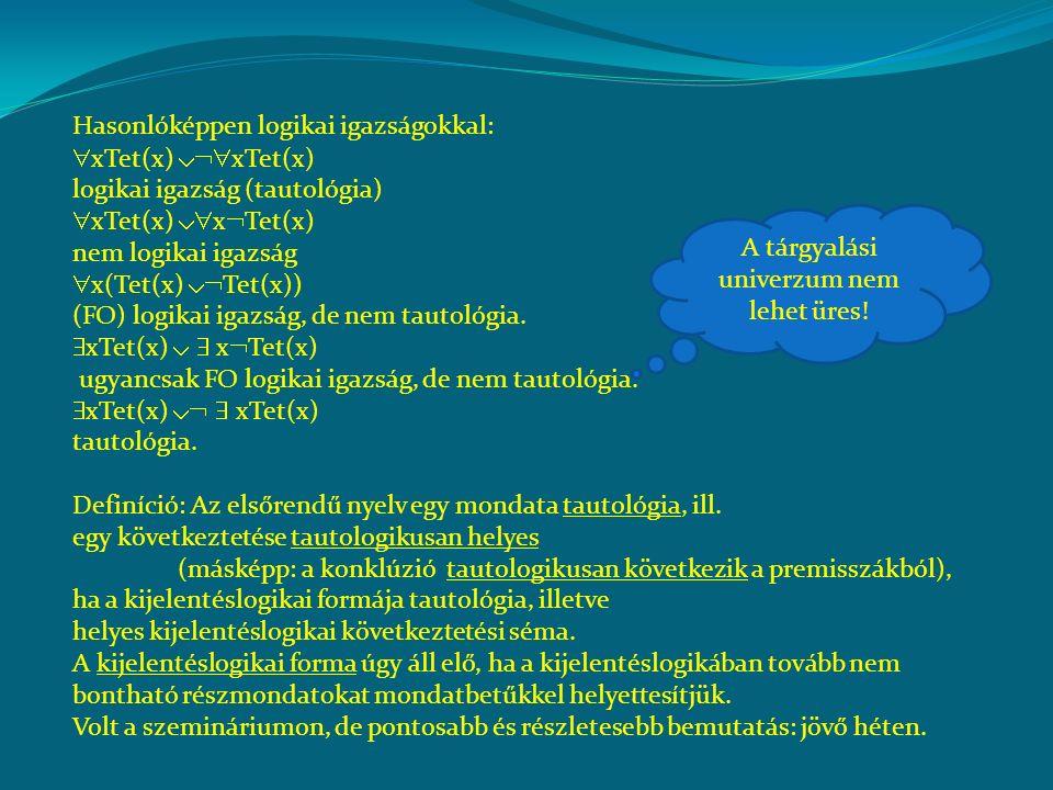 Hasonlóképpen logikai igazságokkal:  xTet(x)  xTet(x) logikai igazság (tautológia)  xTet(x)  x  Tet(x) nem logikai igazság  x(Tet(x)  Tet(x)) (FO) logikai igazság, de nem tautológia.