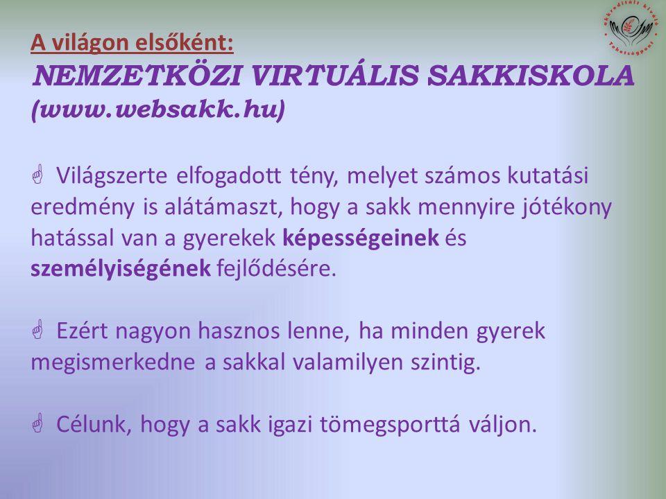 A világon elsőként: NEMZETKÖZI VIRTUÁLIS SAKKISKOLA (www.websakk.hu)  Világszerte elfogadott tény, melyet számos kutatási eredmény is alátámaszt, hogy a sakk mennyire jótékony hatással van a gyerekek képességeinek és személyiségének fejlődésére.