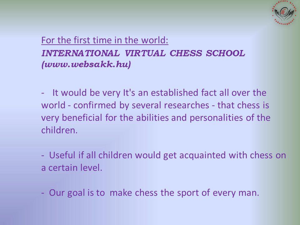 1. For the first time in the world: INTERNATIONAL VIRTUAL CHESS SCHOOL (www.websakk.hu) - It would be very It's an established fact all over the world