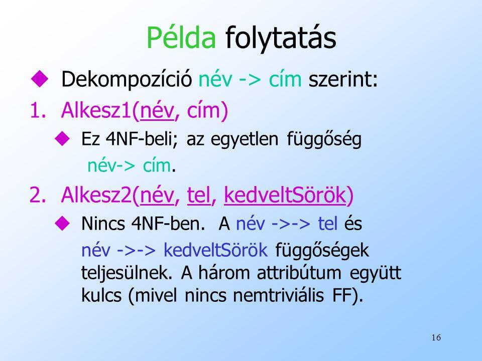 16 Példa folytatás uDekompozíció név -> cím szerint: 1.Alkesz1(név, cím) uEz 4NF-beli; az egyetlen függőség név-> cím. 2.Alkesz2(név, tel, kedveltSörö