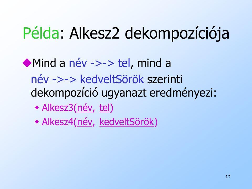 17 Példa: Alkesz2 dekompozíciója uMind a név ->-> tel, mind a név ->-> kedveltSörök szerinti dekompozíció ugyanazt eredményezi: wAlkesz3(név, tel) wAl