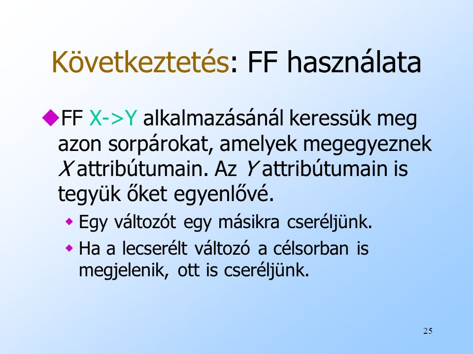 25 Következtetés: FF használata uFF X->Y alkalmazásánál keressük meg azon sorpárokat, amelyek megegyeznek X attribútumain. Az Y attribútumain is tegyü