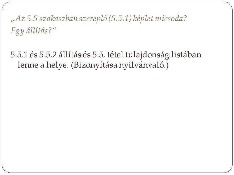 """""""Az 5.5 szakaszban szereplő (5.5.1) képlet micsoda? Egy állítás?"""" 5.5.1 és 5.5.2 állítás és 5.5. tétel tulajdonság listában lenne a helye. (Bizonyítás"""