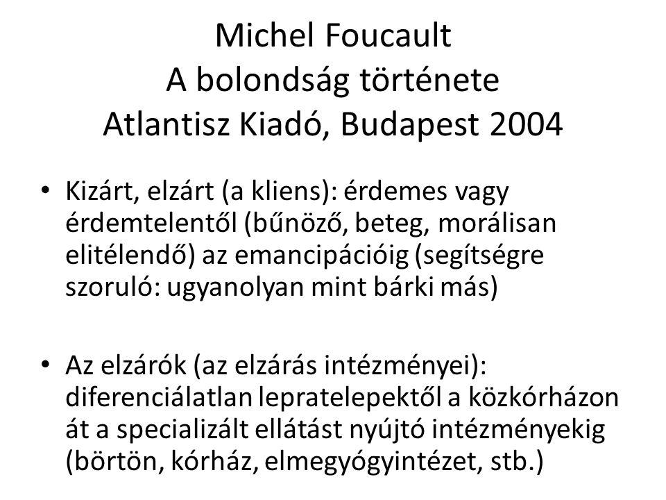 Michel Foucault A bolondság története Atlantisz Kiadó, Budapest 2004 Kizárt, elzárt (a kliens): érdemes vagy érdemtelentől (bűnöző, beteg, morálisan e