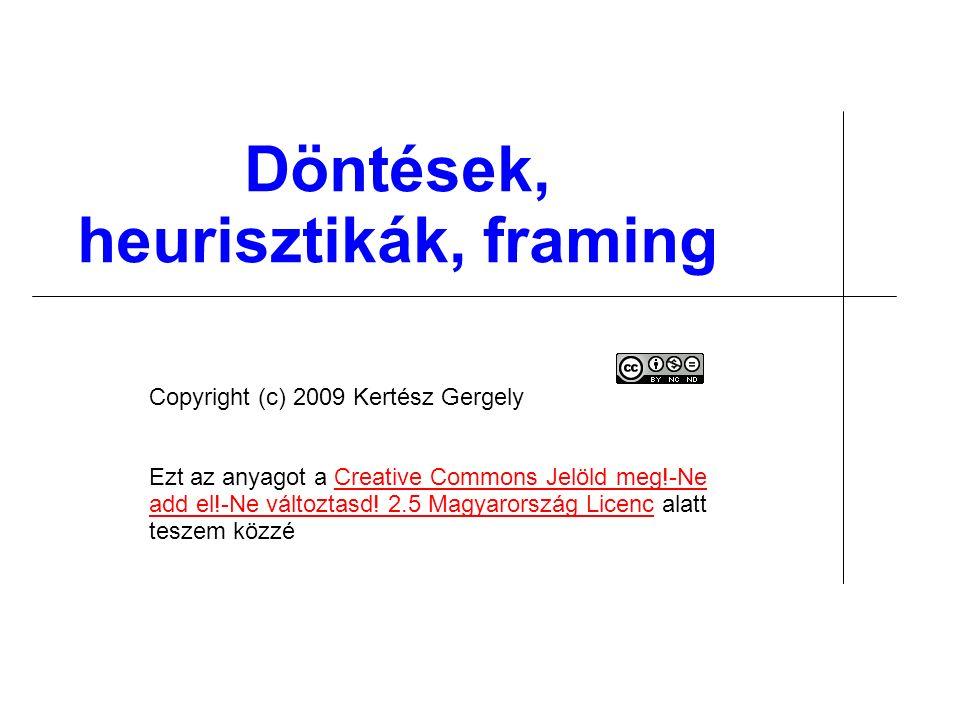 Döntések, heurisztikák, framing Copyright (c) 2009 Kertész Gergely Ezt az anyagot a Creative Commons Jelöld meg!-Ne add el!-Ne változtasd! 2.5 Magyaro