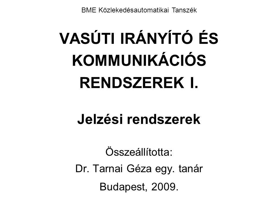 VASÚTI IRÁNYÍTÓ ÉS KOMMUNIKÁCIÓS RENDSZEREK I. Jelzési rendszerek Összeállította: Dr. Tarnai Géza egy. tanár Budapest, 2009. BME Közlekedésautomatikai