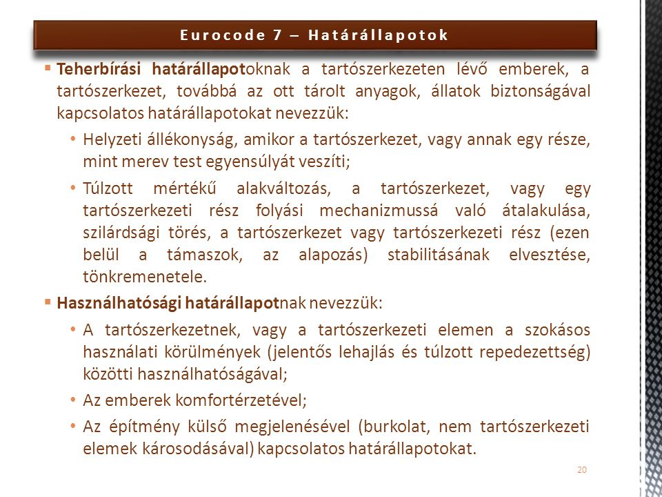 Eurocode 7 – Határállapotok  Teherbírási határállapotoknak a tartószerkezeten lévő emberek, a tartószerkezet, továbbá az ott tárolt anyagok, állatok